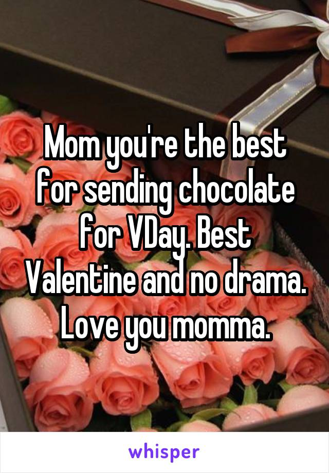 Mom you're the best for sending chocolate for VDay. Best Valentine and no drama. Love you momma.