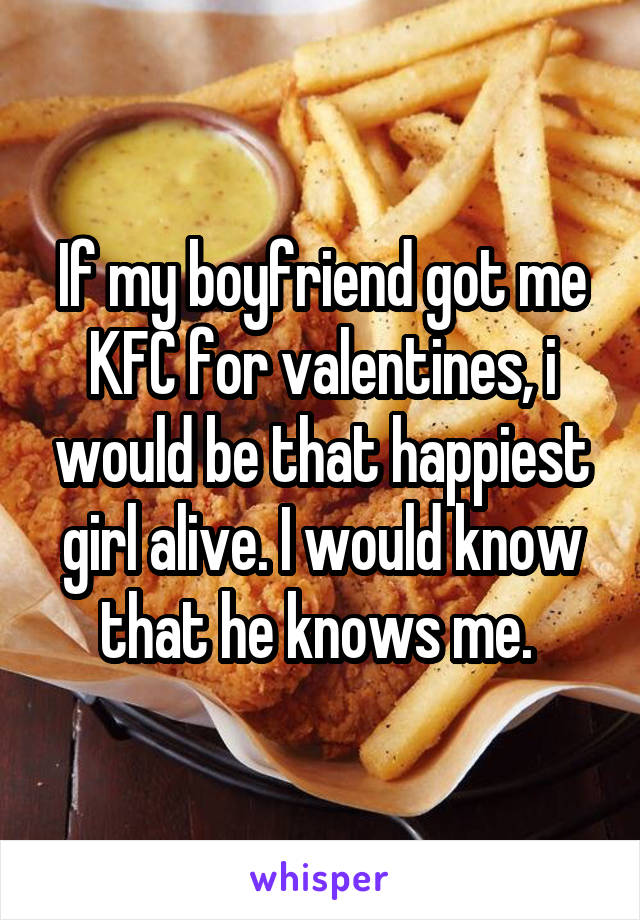 If my boyfriend got me KFC for valentines, i would be that happiest girl alive. I would know that he knows me.