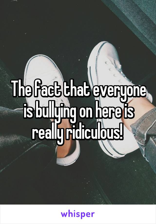 The fact that everyone is bullying on here is really ridiculous!