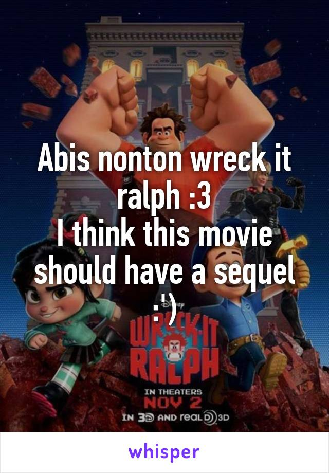 Abis nonton wreck it ralph :3 I think this movie should have a sequel :')