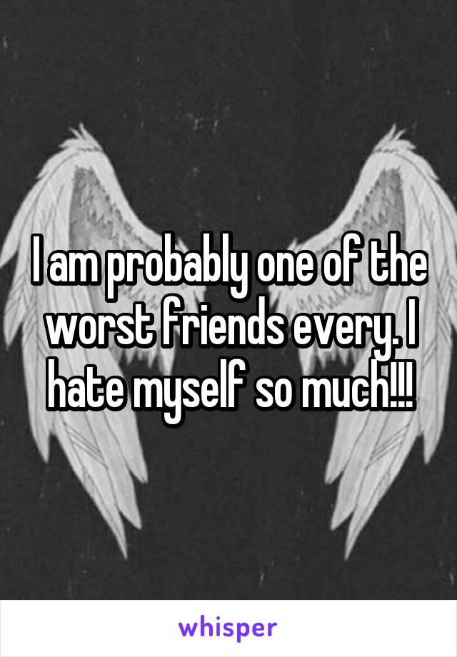 I am probably one of the worst friends every. I hate myself so much!!!