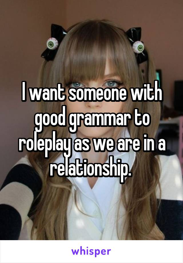I want someone with good grammar to roleplay as we are in a relationship.