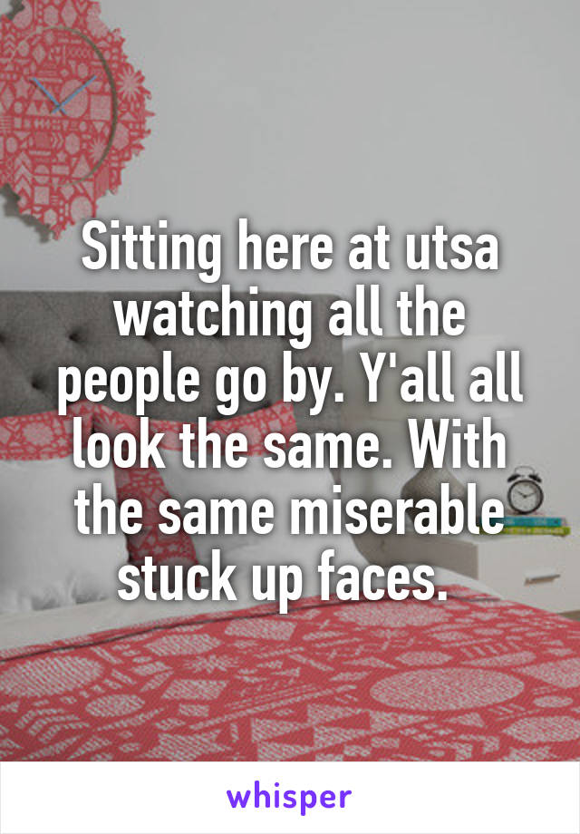 Sitting here at utsa watching all the people go by. Y'all all look the same. With the same miserable stuck up faces.
