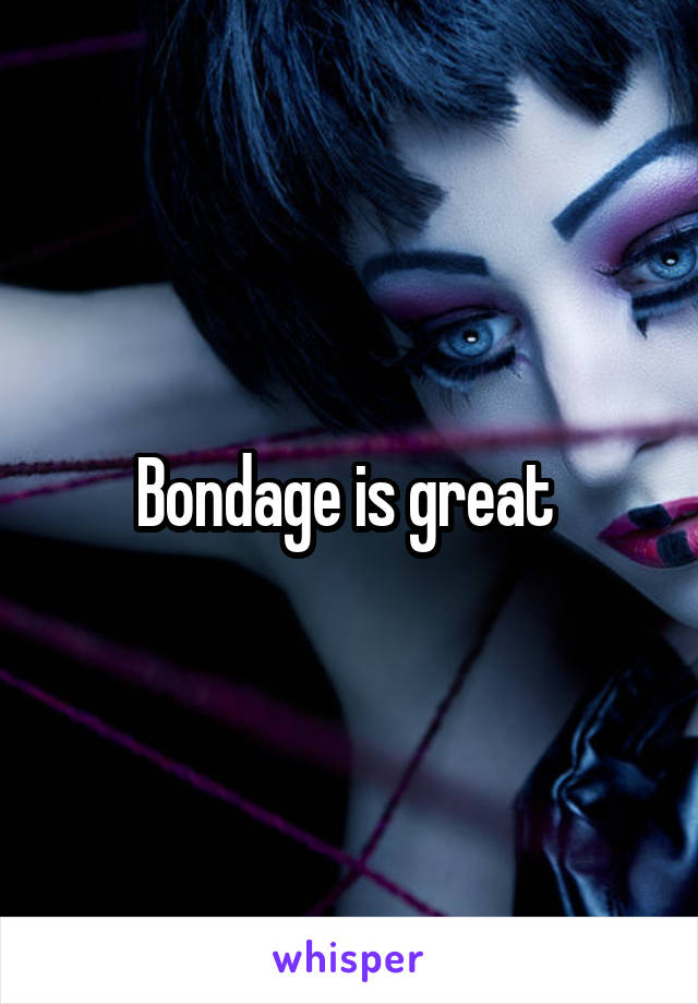 Bondage is great