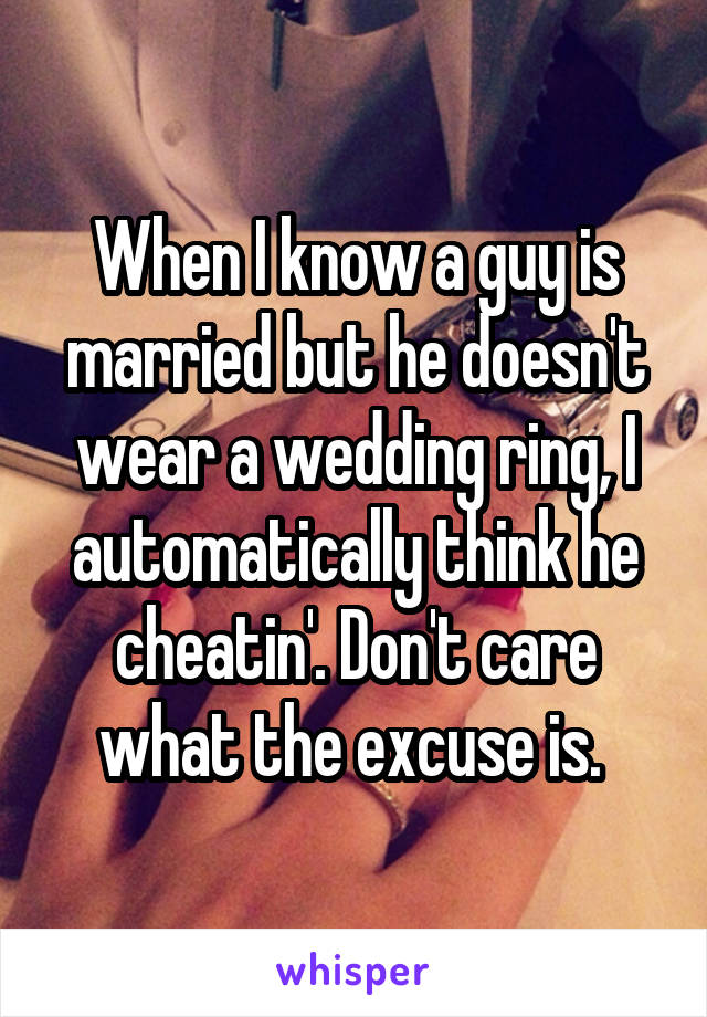 When I know a guy is married but he doesn't wear a wedding ring, I automatically think he cheatin'. Don't care what the excuse is.