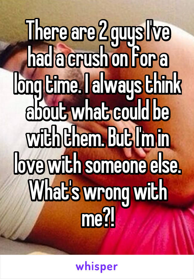 There are 2 guys I've had a crush on for a long time. I always think about what could be with them. But I'm in love with someone else. What's wrong with me?!