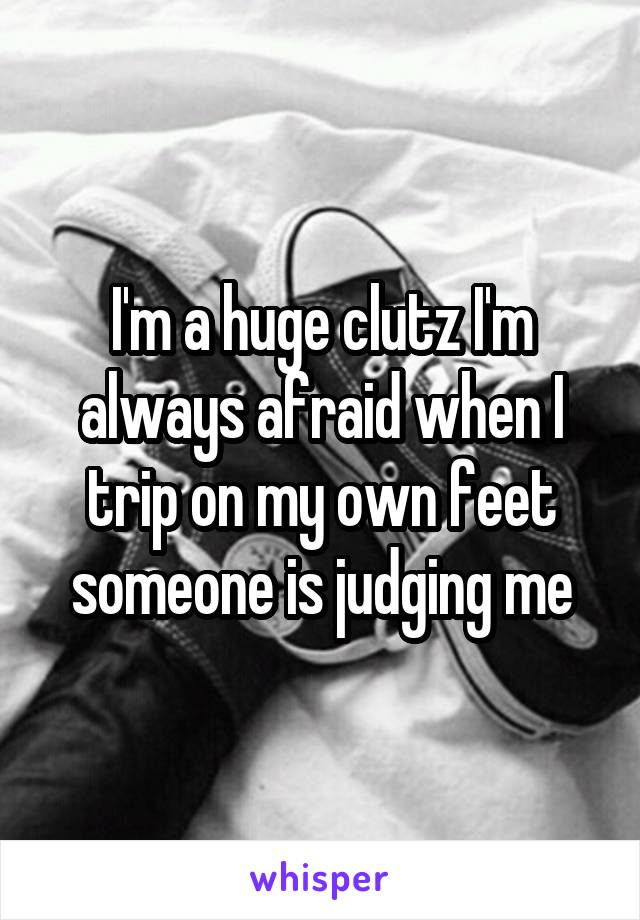 I'm a huge clutz I'm always afraid when I trip on my own feet someone is judging me