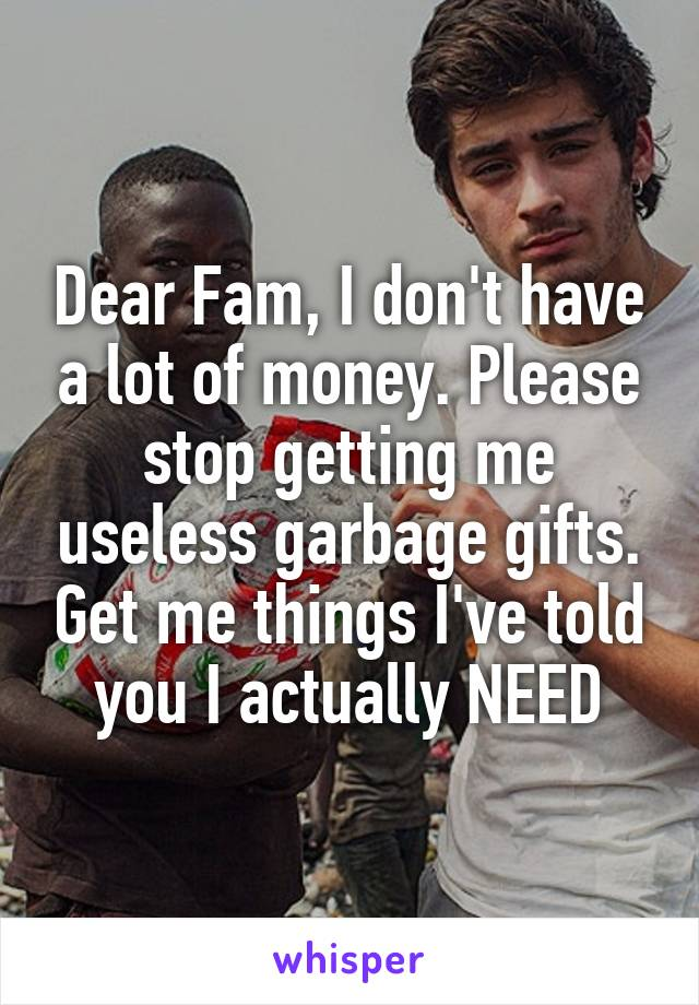 Dear Fam, I don't have a lot of money. Please stop getting me useless garbage gifts. Get me things I've told you I actually NEED