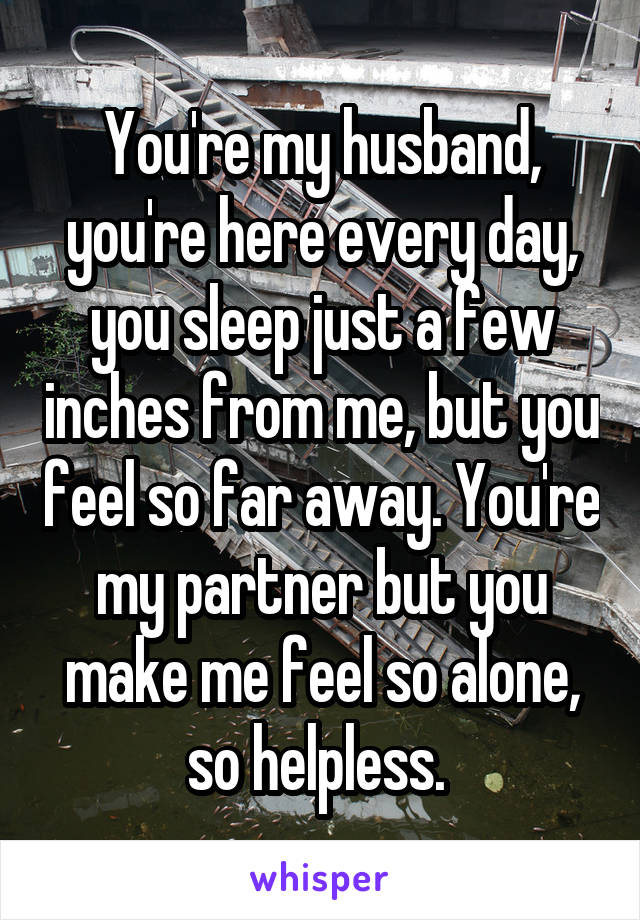 You're my husband, you're here every day, you sleep just a few inches from me, but you feel so far away. You're my partner but you make me feel so alone, so helpless.