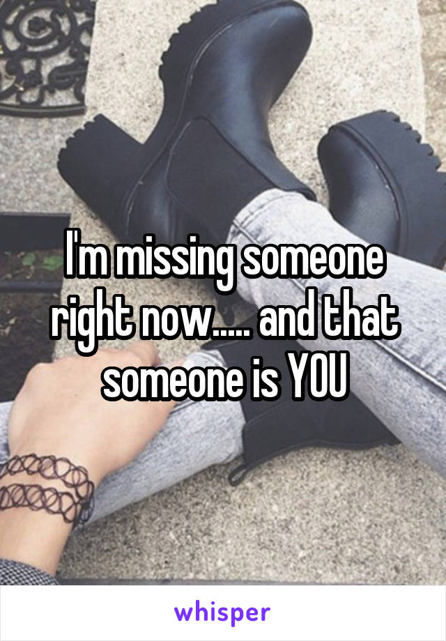 I'm missing someone right now..... and that someone is YOU