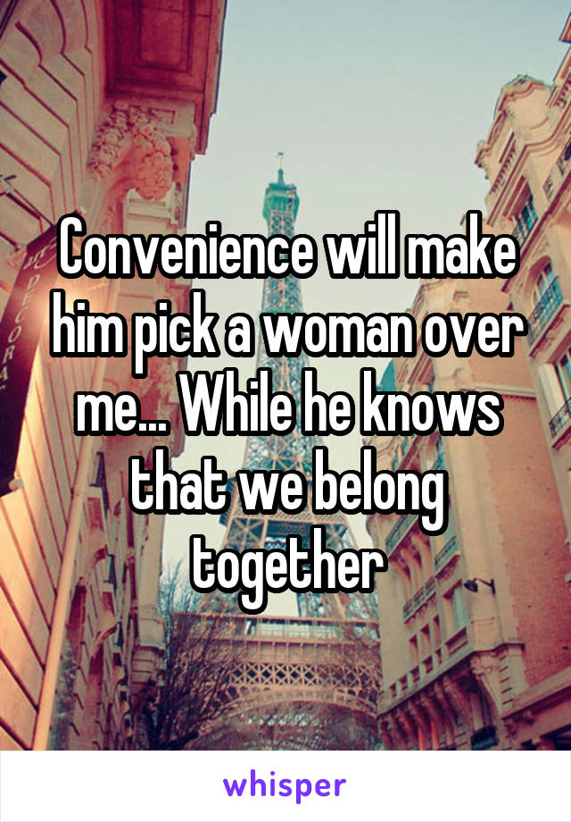 Convenience will make him pick a woman over me... While he knows that we belong together