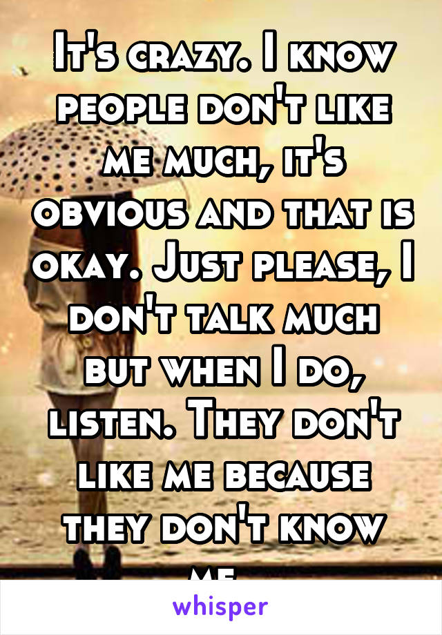 It's crazy. I know people don't like me much, it's obvious and that is okay. Just please, I don't talk much but when I do, listen. They don't like me because they don't know me.