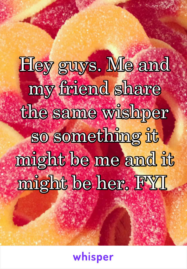 Hey guys. Me and my friend share the same wishper so something it might be me and it might be her. FYI
