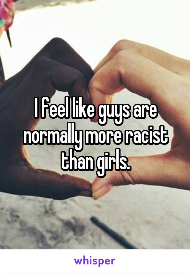 I feel like guys are normally more racist than girls.