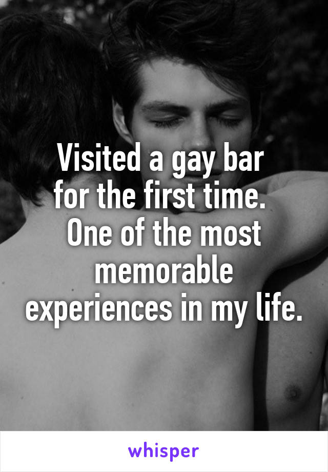Visited a gay bar  for the first time.  One of the most memorable experiences in my life.
