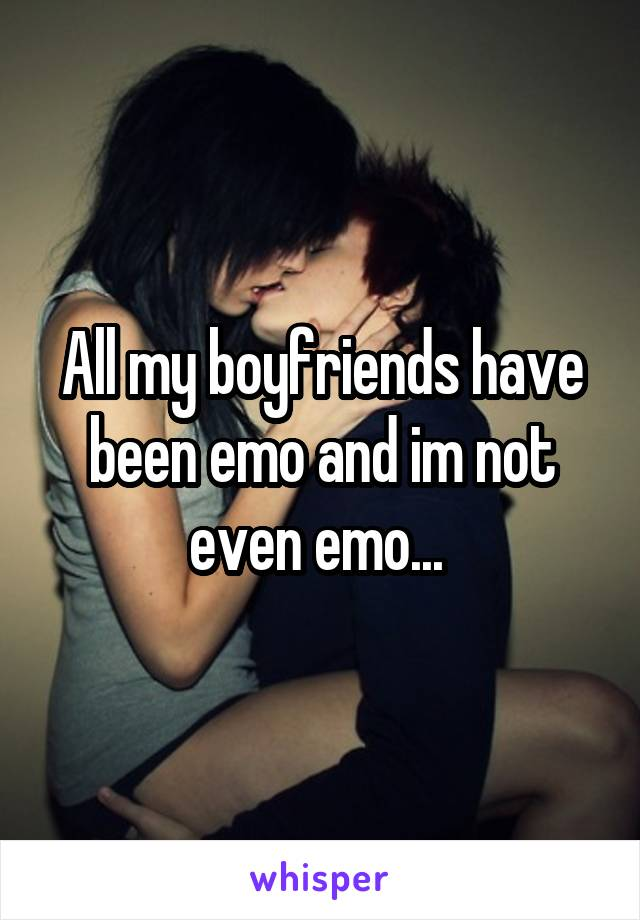 All my boyfriends have been emo and im not even emo...
