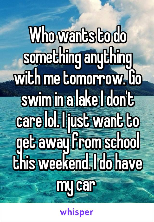 Who wants to do something anything with me tomorrow. Go swim in a lake I don't care lol. I just want to get away from school this weekend. I do have my car