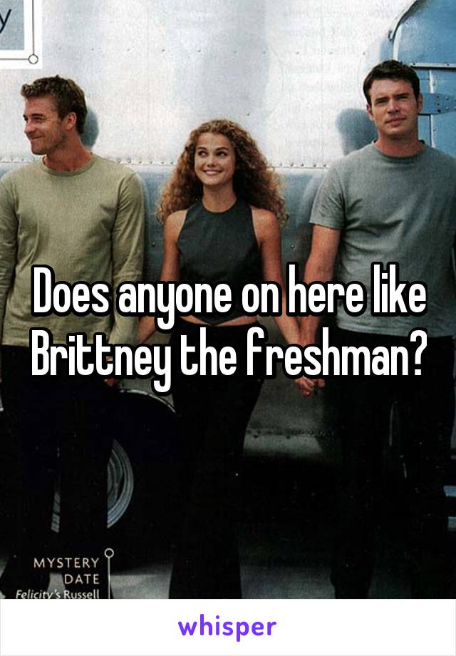 Does anyone on here like Brittney the freshman?