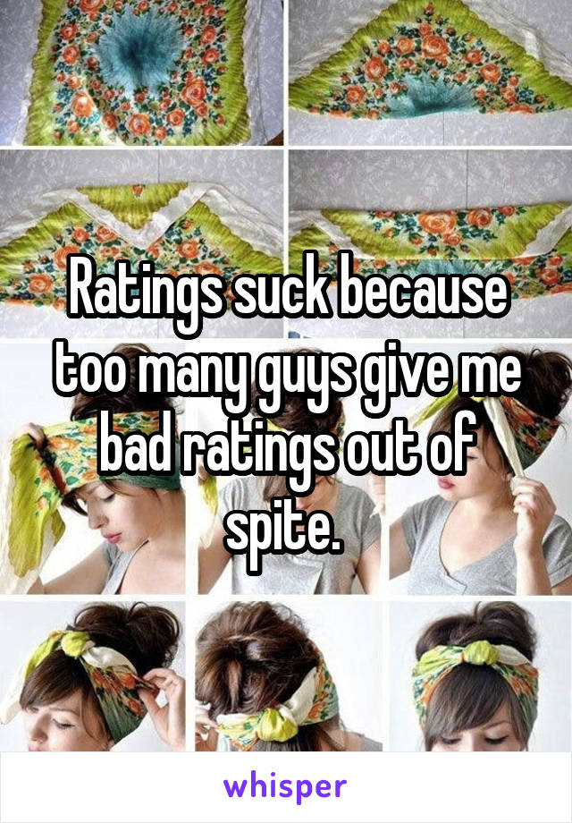 Ratings suck because too many guys give me bad ratings out of spite.