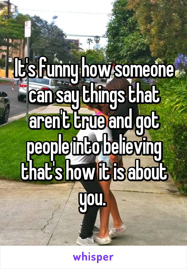 It's funny how someone can say things that aren't true and got people into believing that's how it is about you.