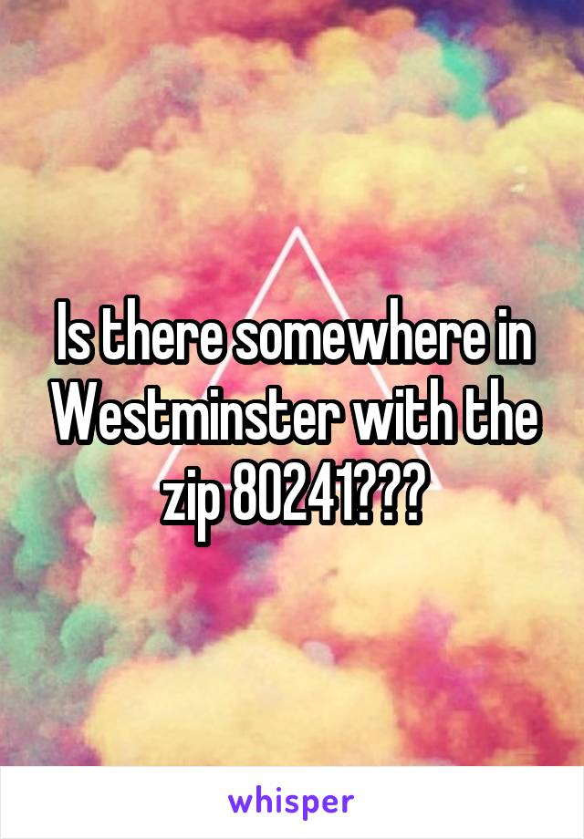 Is there somewhere in Westminster with the zip 80241???