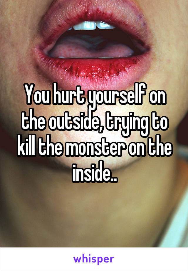 You hurt yourself on the outside, trying to kill the monster on the inside..