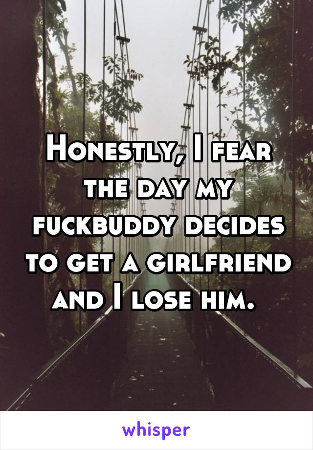 Honestly, I fear the day my fuckbuddy decides to get a girlfriend and I lose him.