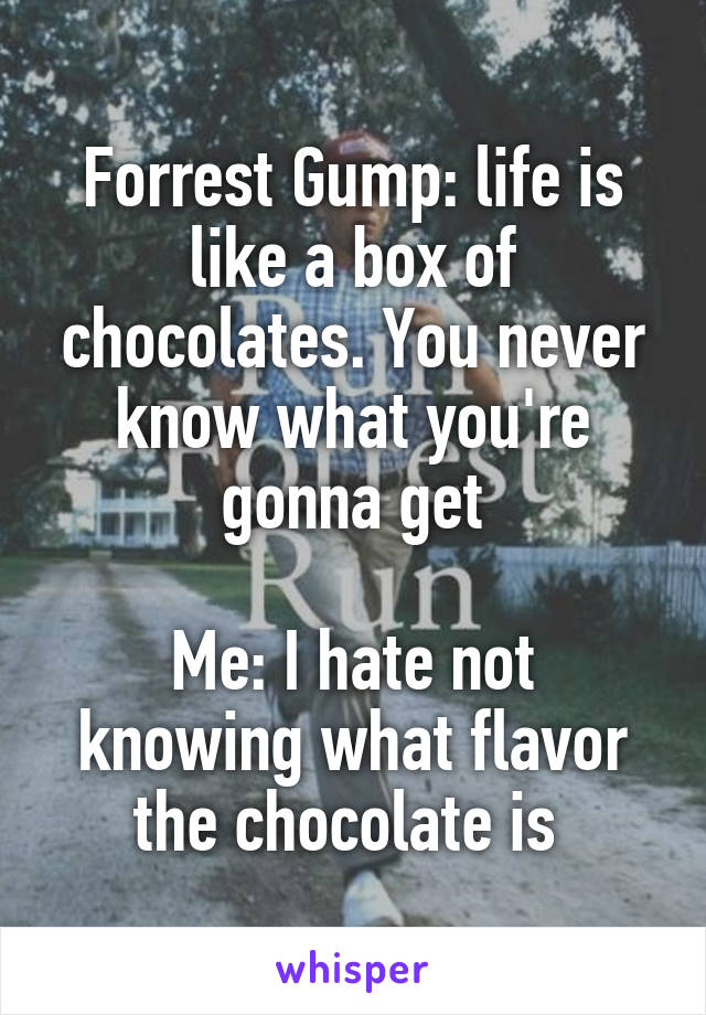 Forrest Gump: life is like a box of chocolates. You never know what you're gonna get  Me: I hate not knowing what flavor the chocolate is