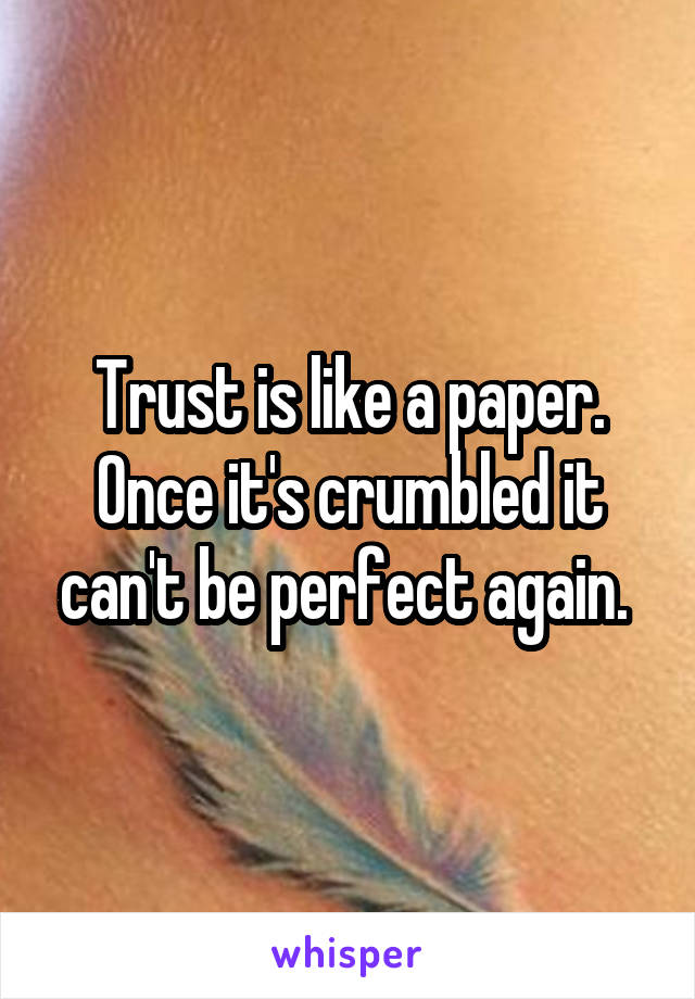 Trust is like a paper. Once it's crumbled it can't be perfect again.