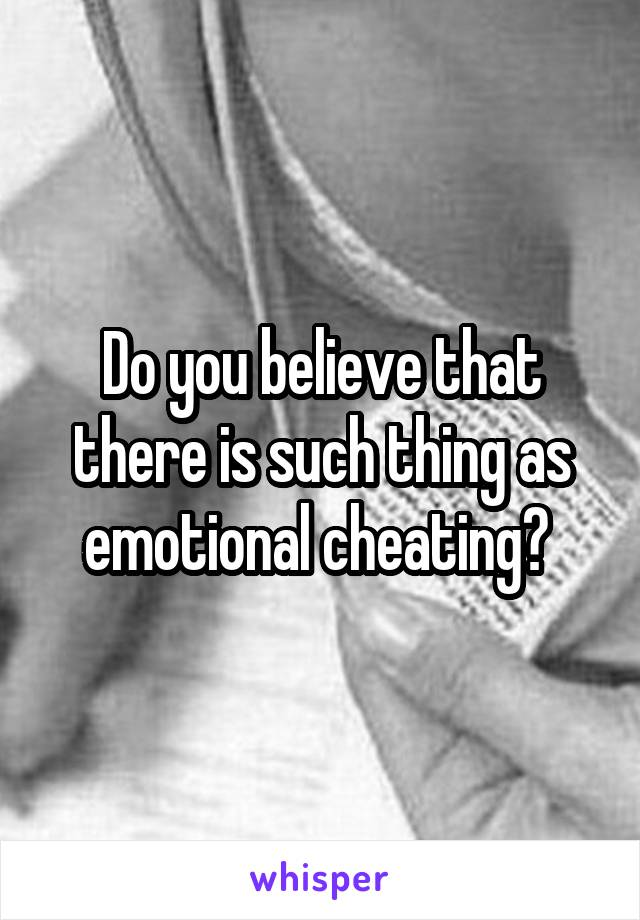 Do you believe that there is such thing as emotional cheating?