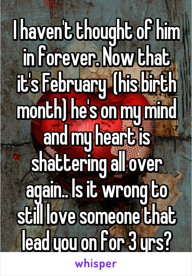 I haven't thought of him in forever. Now that it's February  (his birth month) he's on my mind and my heart is shattering all over again.. Is it wrong to still love someone that lead you on for 3 yrs?