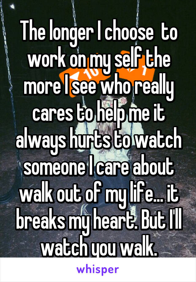 The longer I choose  to work on my self the more I see who really cares to help me it always hurts to watch someone I care about walk out of my life... it breaks my heart. But I'll watch you walk.