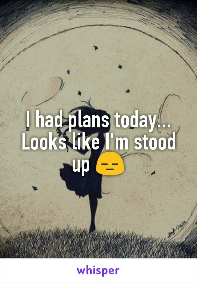 I had plans today... Looks like I'm stood up 😑