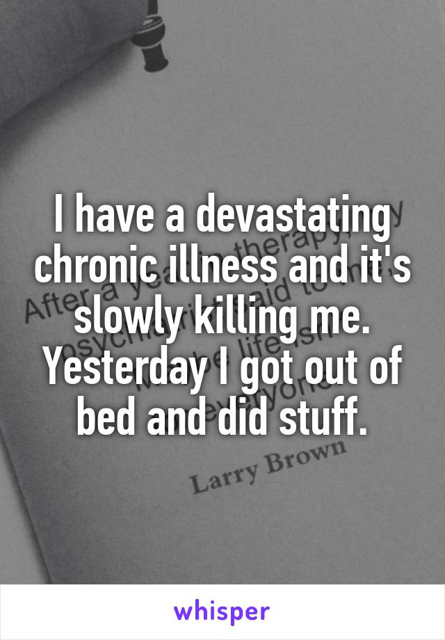 I have a devastating chronic illness and it's slowly killing me. Yesterday I got out of bed and did stuff.