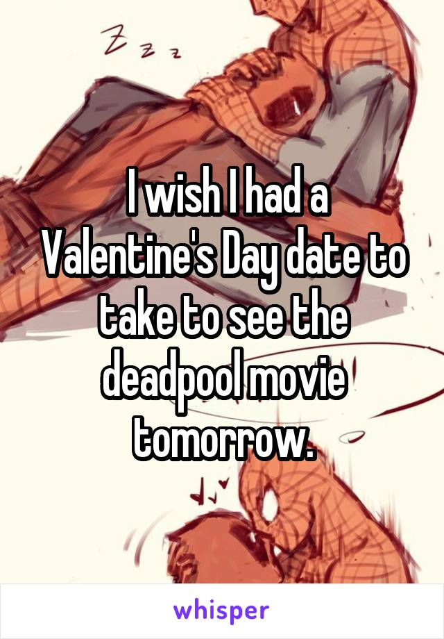 I wish I had a Valentine's Day date to take to see the deadpool movie tomorrow.