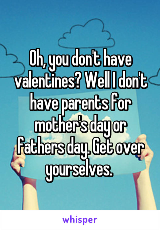Oh, you don't have valentines? Well I don't have parents for mother's day or fathers day. Get over yourselves.