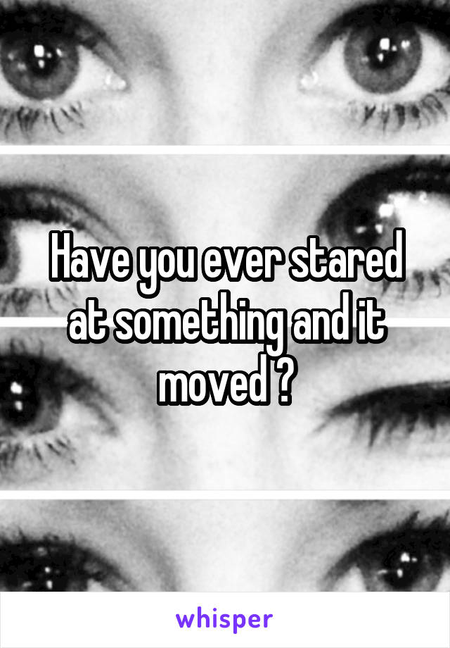 Have you ever stared at something and it moved ?
