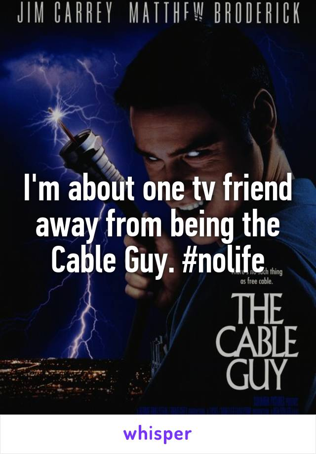 I'm about one tv friend away from being the Cable Guy. #nolife