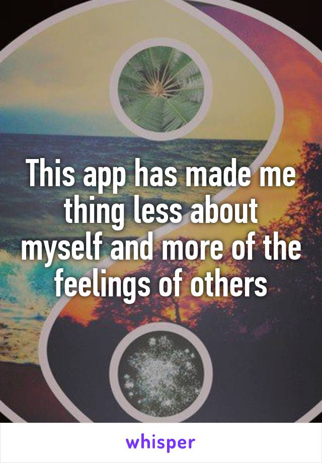 This app has made me thing less about myself and more of the feelings of others
