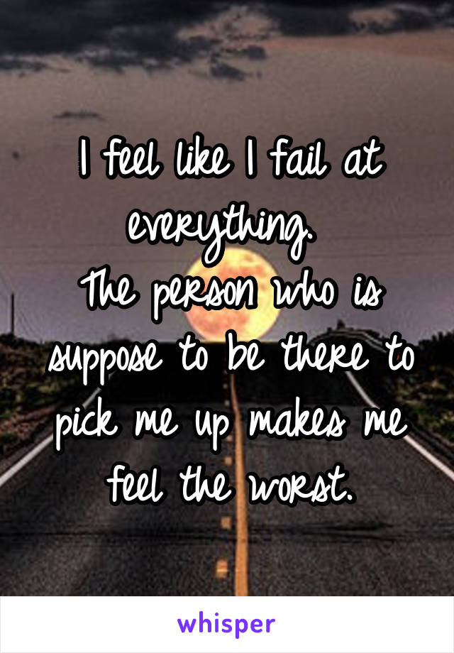 I feel like I fail at everything.  The person who is suppose to be there to pick me up makes me feel the worst.
