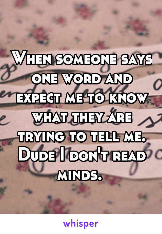When someone says one word and expect me to know what they are trying to tell me. Dude I don't read minds.