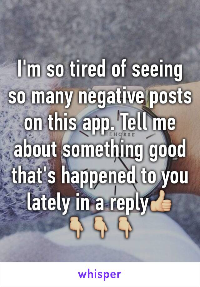 I'm so tired of seeing so many negative posts on this app. Tell me about something good that's happened to you lately in a reply👍🏼 👇🏼👇🏼👇🏼