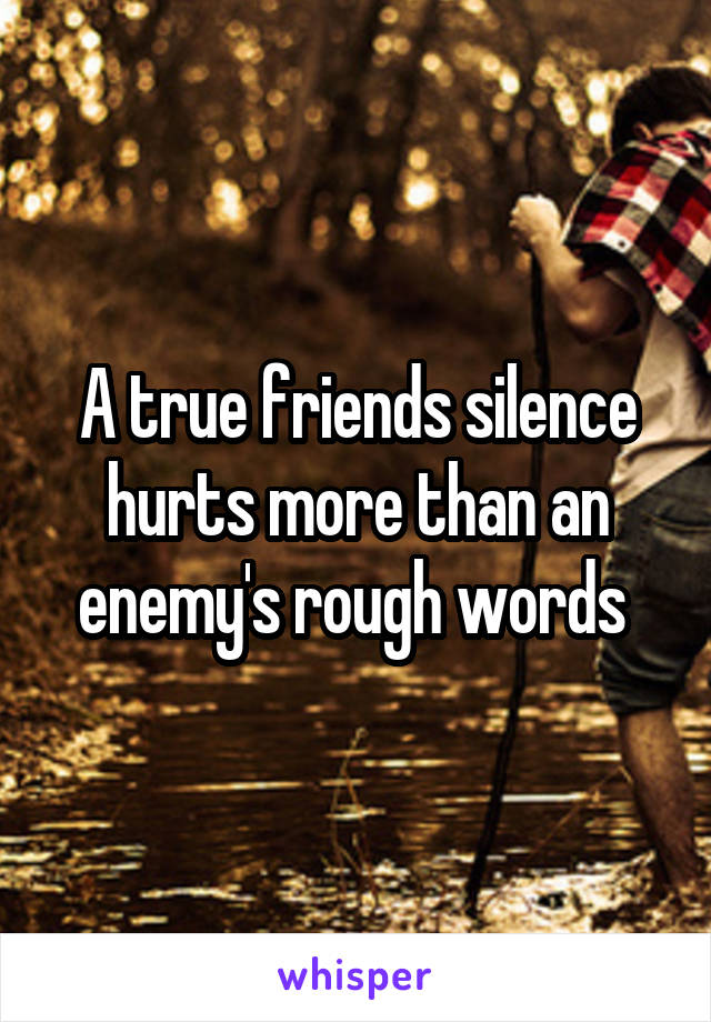 A true friends silence hurts more than an enemy's rough words