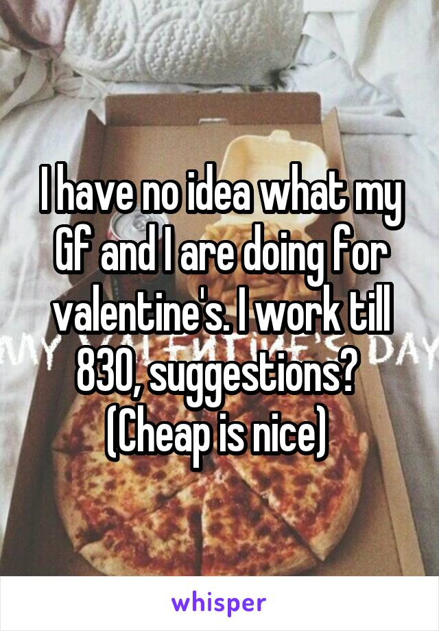 I have no idea what my Gf and I are doing for valentine's. I work till 830, suggestions?  (Cheap is nice)