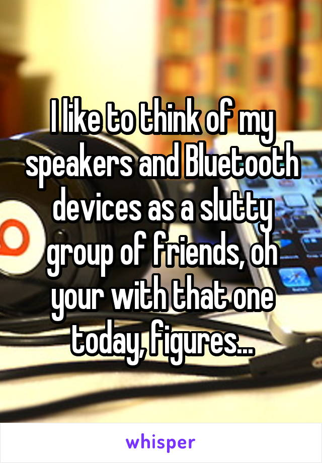 I like to think of my speakers and Bluetooth devices as a slutty group of friends, oh your with that one today, figures...