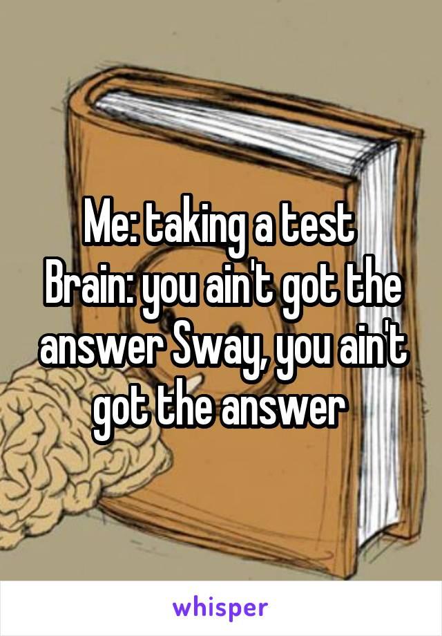 Me: taking a test  Brain: you ain't got the answer Sway, you ain't got the answer