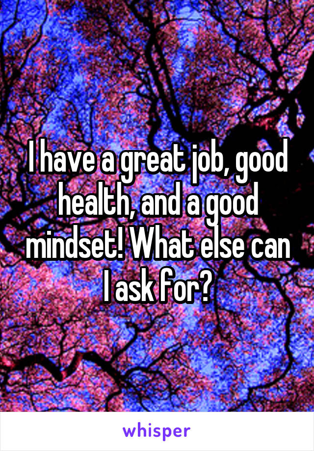 I have a great job, good health, and a good mindset! What else can I ask for?
