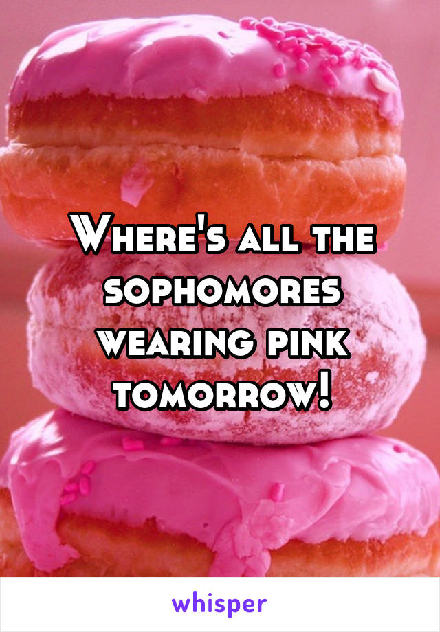 Where's all the sophomores wearing pink tomorrow!