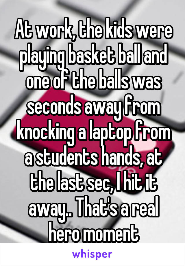 At work, the kids were playing basket ball and one of the balls was seconds away from knocking a laptop from a students hands, at the last sec, I hit it away.. That's a real hero moment