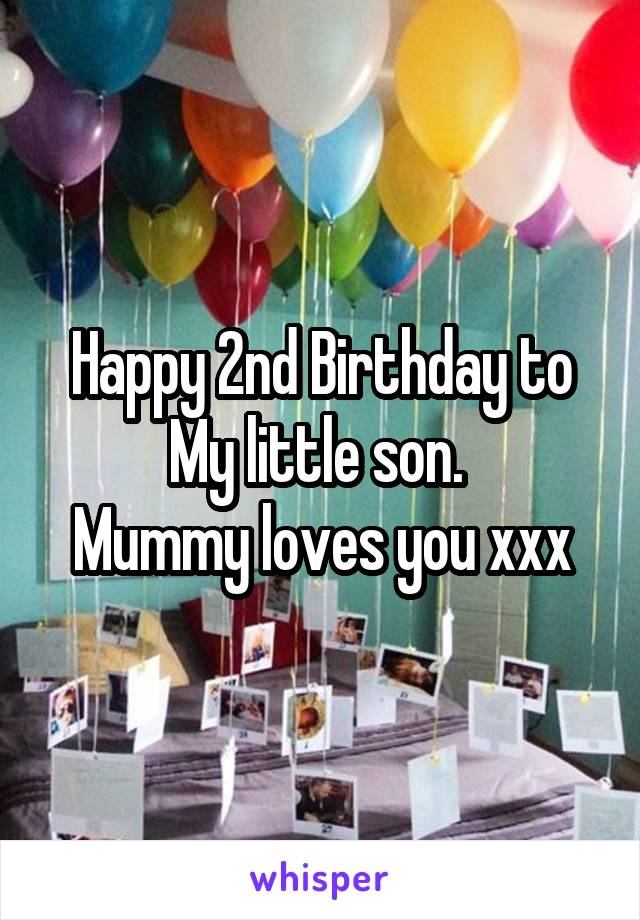 Happy 2nd Birthday to My little son.  Mummy loves you xxx